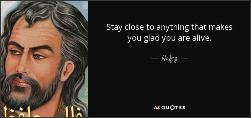 quote-stay-close-to-anything-that-makes-you-glad-you-are-alive-hafez-68-70-11